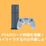 【PS4】ロード時間が長いので短縮する方法を調べてみました!